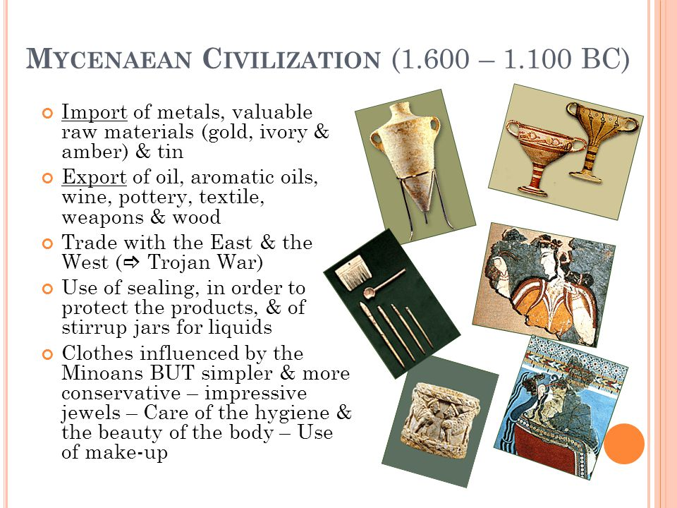 M YCENAEAN C IVILIZATION (1.600 – 1.100 BC) Import of metals, valuable raw materials (gold, ivory & amber) & tin Export of oil, aromatic oils, wine, p