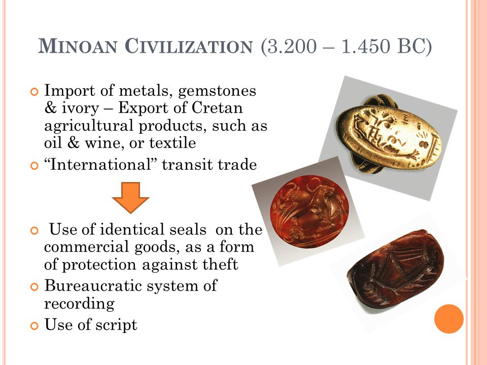 M INOAN C IVILIZATION (3.200 – 1.450 BC) Import of metals, gemstones & ivory – Export of Cretan agricultural products, such as oil & wine, or textile International transit trade Use of identical seals on the commercial goods, as a form of protection against theft Bureaucratic system of recording Use of script