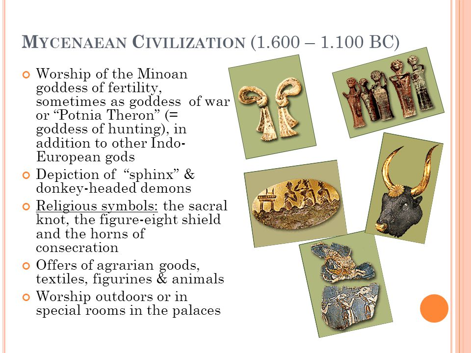 M YCENAEAN C IVILIZATION (1.600 – 1.100 BC) Worship of the Minoan goddess of fertility, sometimes as goddess of war or Potnia Theron (= goddess of hun