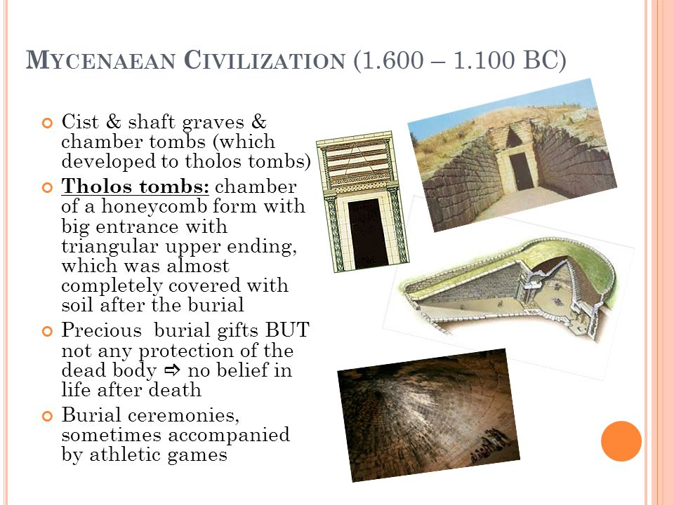 M YCENAEAN C IVILIZATION (1.600 – 1.100 BC) Cist & shaft graves & chamber tombs (which developed to tholos tombs) Tholos tombs: chamber of a honeycomb form with big entrance with triangular upper ending, which was almost completely covered with soil after the burial Precious burial gifts BUT not any protection of the dead body no belief in life after death Burial ceremonies, sometimes accompanied by athletic games
