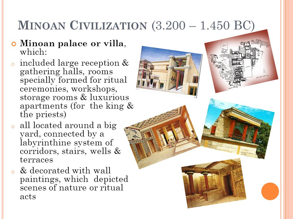 M INOAN C IVILIZATION (3.200 – 1.450 BC) Minoan palace or villa, which: o included large reception & gathering halls, rooms specially formed for ritua