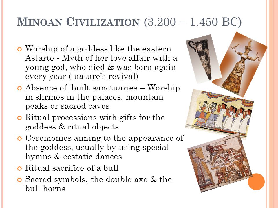 M INOAN C IVILIZATION (3.200 – 1.450 BC) Worship of a goddess like the eastern Astarte - Myth of her love affair with a young god, who died & was born