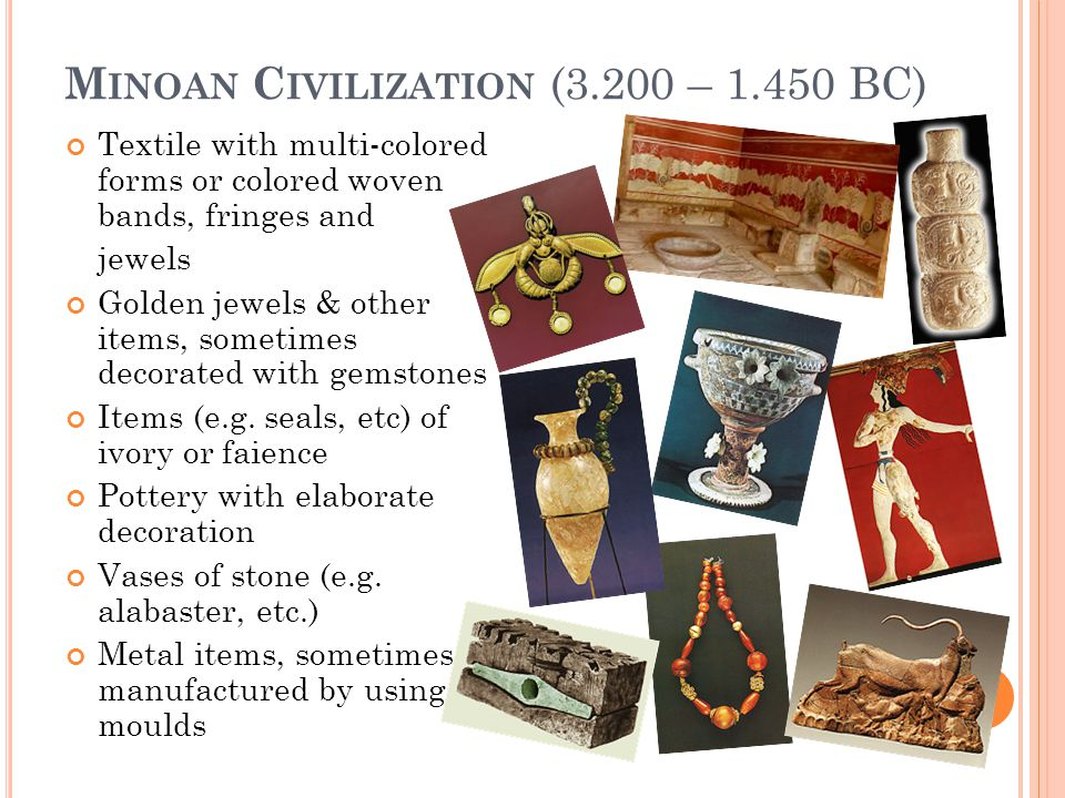 M INOAN C IVILIZATION (3.200 – 1.450 BC) Textile with multi-colored forms or colored woven bands, fringes and jewels Golden jewels & other items, sometimes decorated with gemstones Items (e.g.