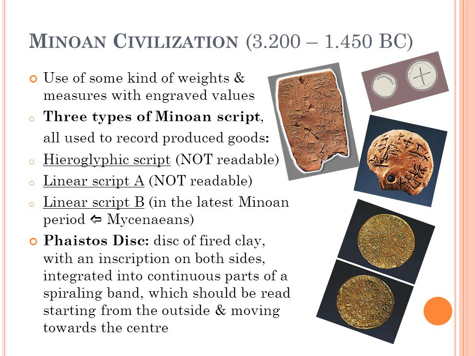 M INOAN C IVILIZATION (3.200 – 1.450 BC) Use of some kind of weights & measures with engraved values o Three types of Minoan script, all used to recor