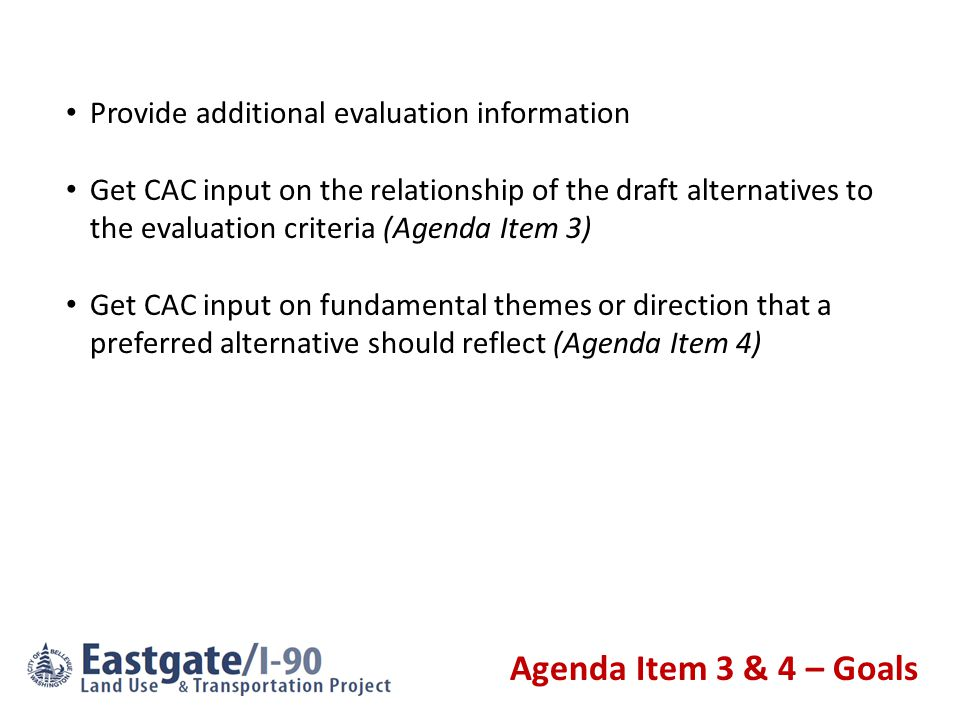 Agenda Item 3 & 4 – Goals Provide additional evaluation information Get CAC input on the relationship of the draft alternatives to the evaluation crit