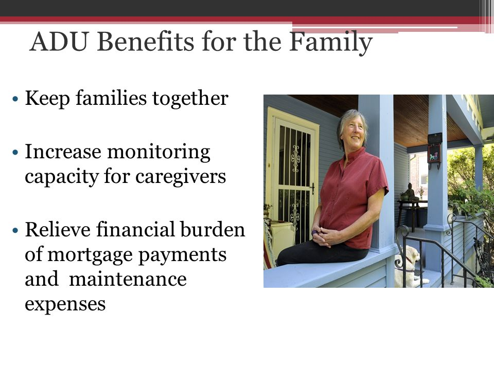 ADU Benefits for the Family Keep families together Increase monitoring capacity for caregivers Relieve financial burden of mortgage payments and maintenance expenses