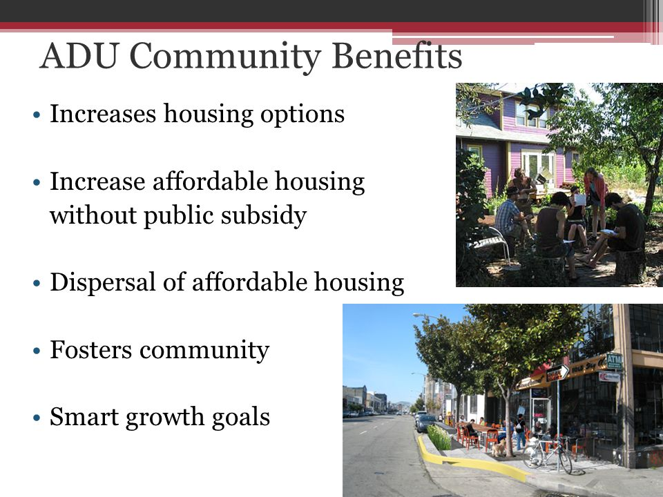 ADU Community Benefits Increases housing options Increase affordable housing without public subsidy Dispersal of affordable housing Fosters community Smart growth goals