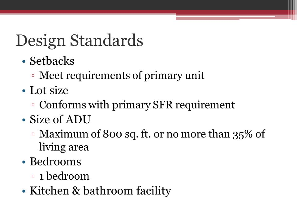 Design Standards Setbacks Meet requirements of primary unit Lot size Conforms with primary SFR requirement Size of ADU Maximum of 800 sq.