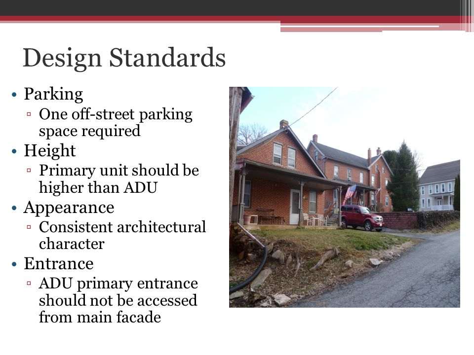 Design Standards Parking One off-street parking space required Height Primary unit should be higher than ADU Appearance Consistent architectural character Entrance ADU primary entrance should not be accessed from main facade