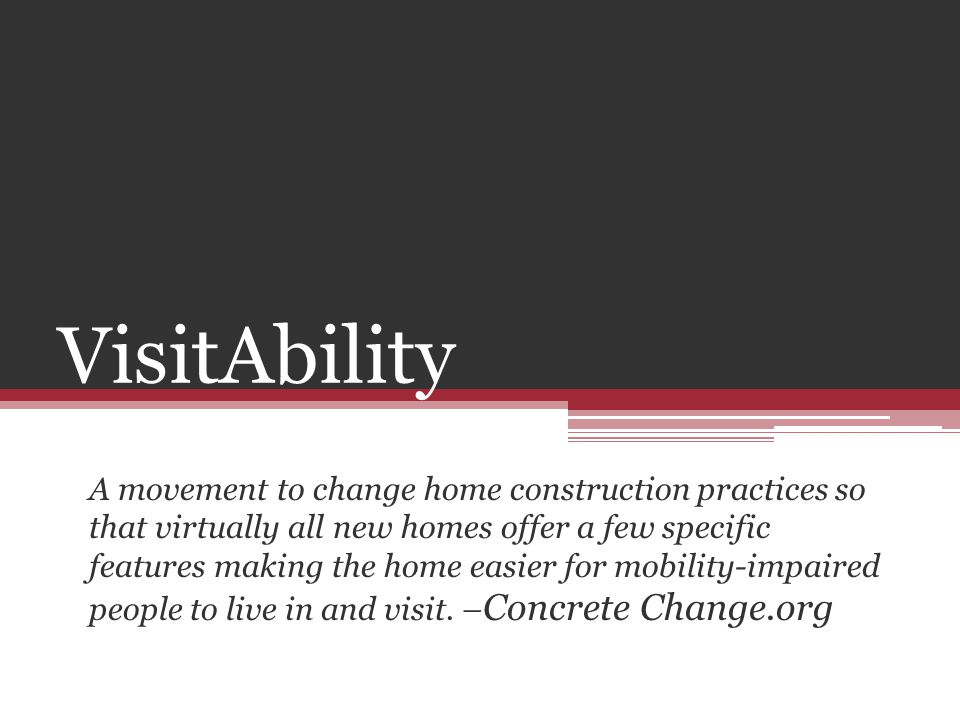 VisitAbility A movement to change home construction practices so that virtually all new homes offer a few specific features making the home easier for mobility-impaired people to live in and visit.