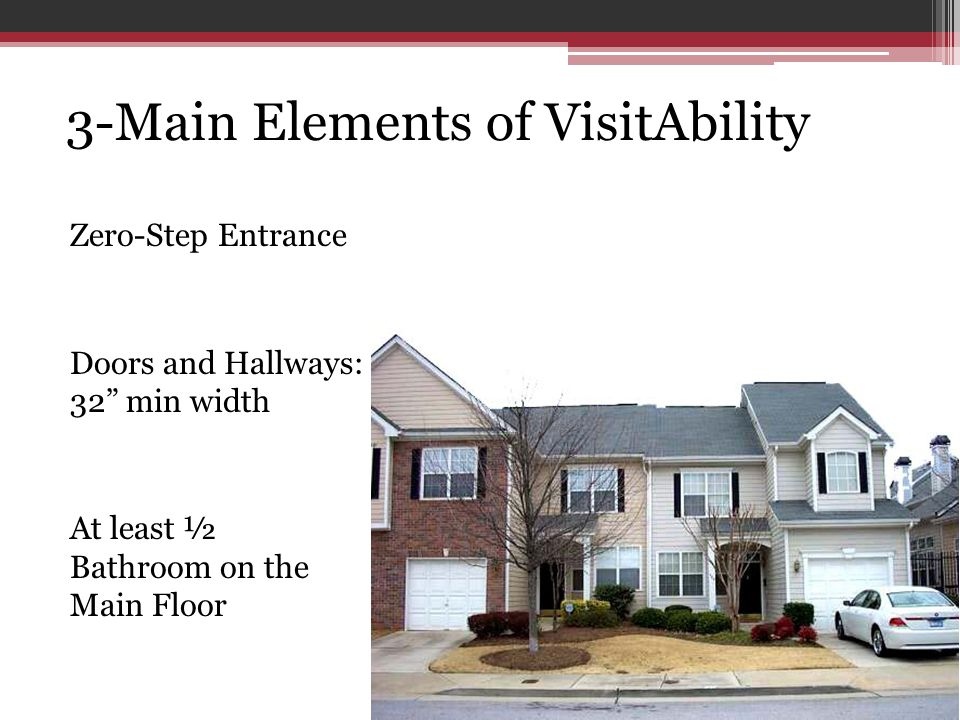 3-Main Elements of VisitAbility Zero-Step Entrance Doors and Hallways: 32 min width At least ½ Bathroom on the Main Floor