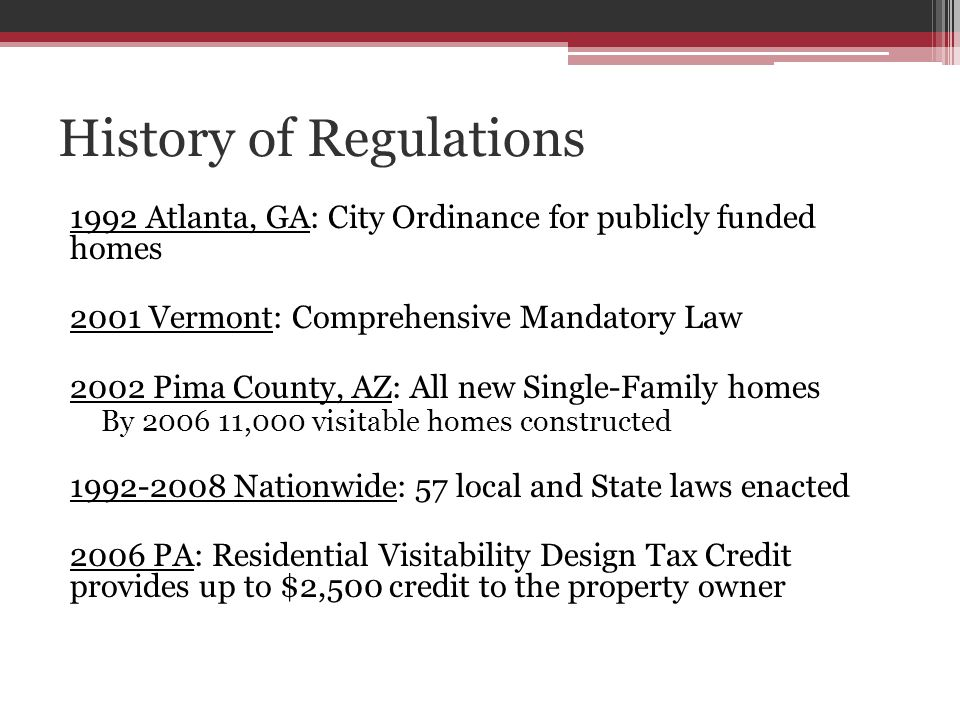 History of Regulations 1992 Atlanta, GA: City Ordinance for publicly funded homes 2001 Vermont: Comprehensive Mandatory Law 2002 Pima County, AZ: All new Single-Family homes By 2006 11,000 visitable homes constructed 1992-2008 Nationwide: 57 local and State laws enacted 2006 PA: Residential Visitability Design Tax Credit provides up to $2,500 credit to the property owner