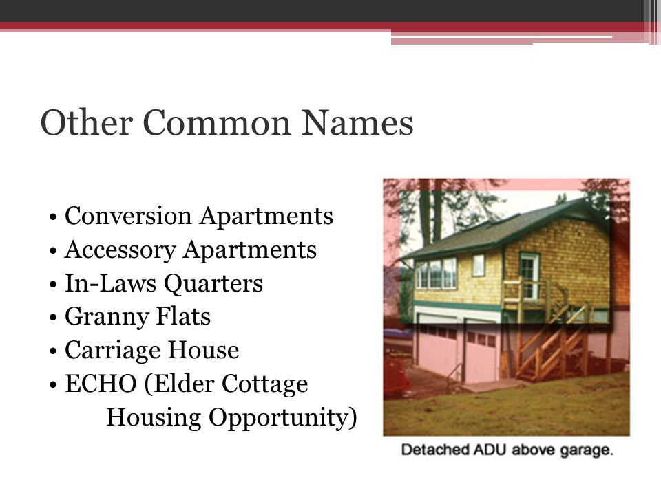 Other Common Names Conversion Apartments Accessory Apartments In-Laws Quarters Granny Flats Carriage House ECHO (Elder Cottage Housing Opportunity)