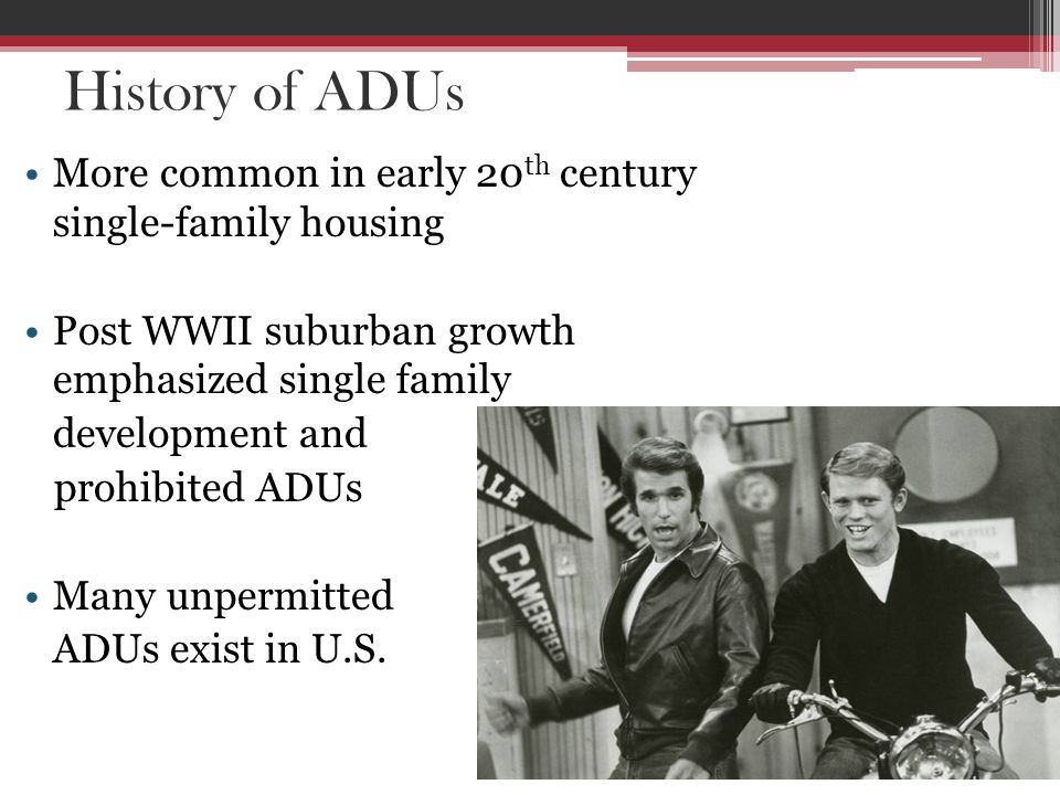 History of ADUs More common in early 20 th century single-family housing Post WWII suburban growth emphasized single family development and prohibited ADUs Many unpermitted ADUs exist in U.S.