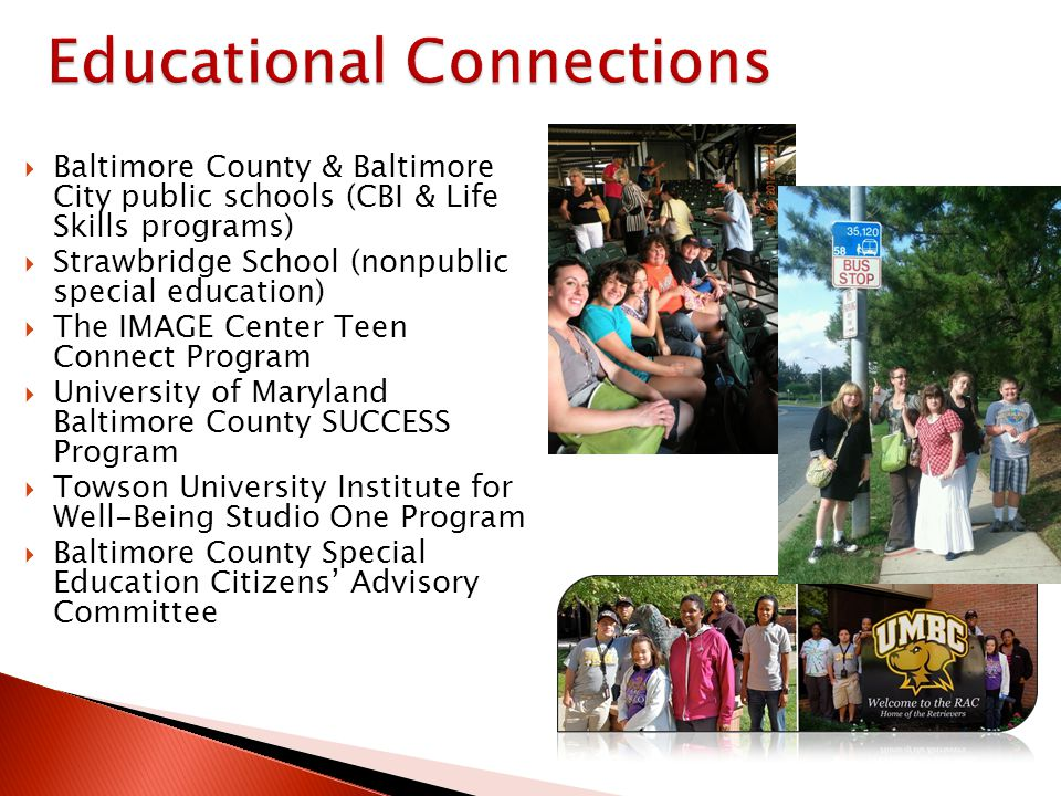 Baltimore County & Baltimore City public schools (CBI & Life Skills programs) Strawbridge School (nonpublic special education) The IMAGE Center Teen Connect Program University of Maryland Baltimore County SUCCESS Program Towson University Institute for Well-Being Studio One Program Baltimore County Special Education Citizens Advisory Committee