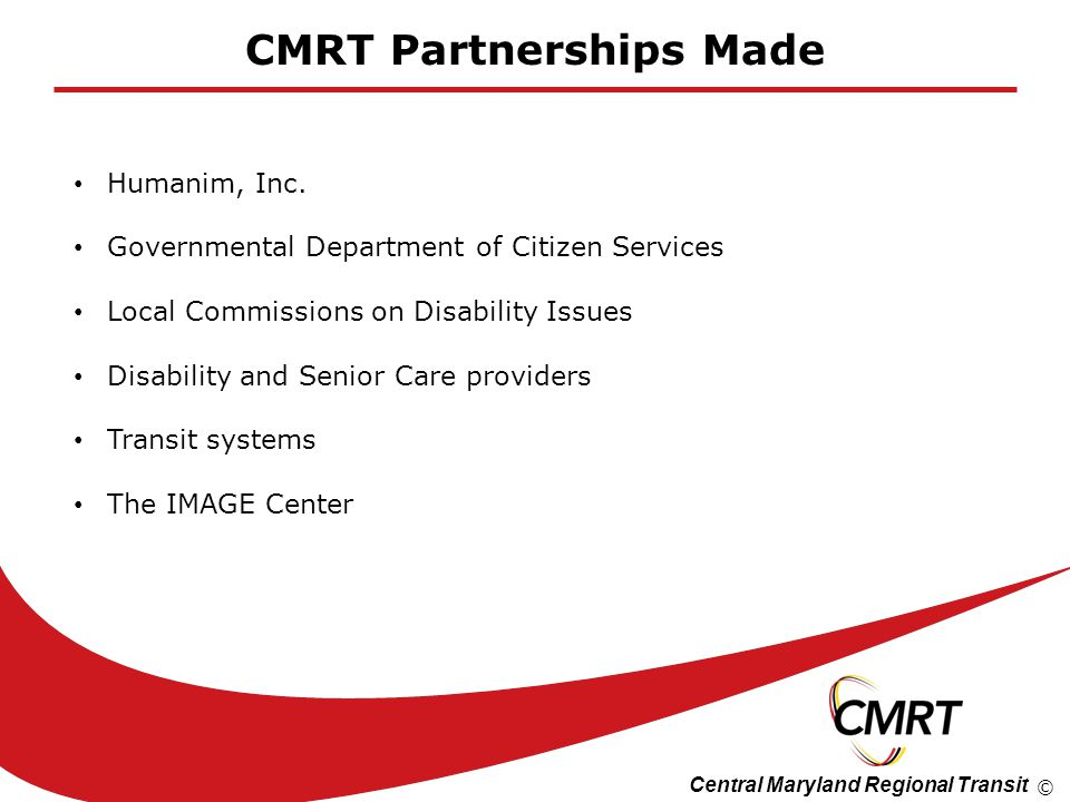 Central Maryland Regional Transit © CMRT Partnerships Made Humanim, Inc. Governmental Department of Citizen Services Local Commissions on Disability I