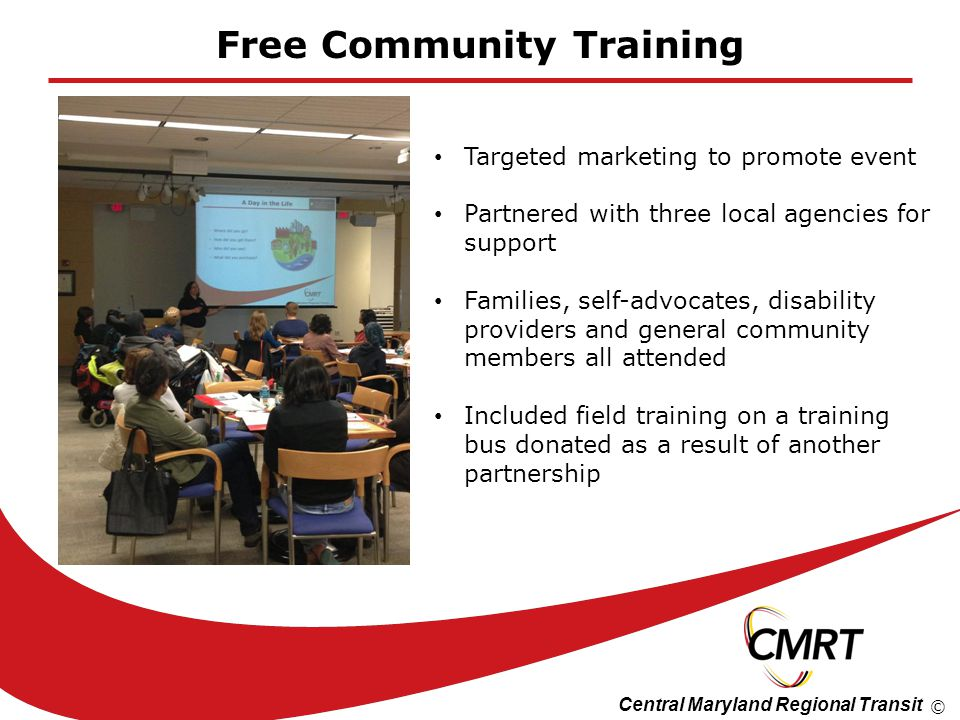 Central Maryland Regional Transit © Free Community Training Targeted marketing to promote event Partnered with three local agencies for support Famili