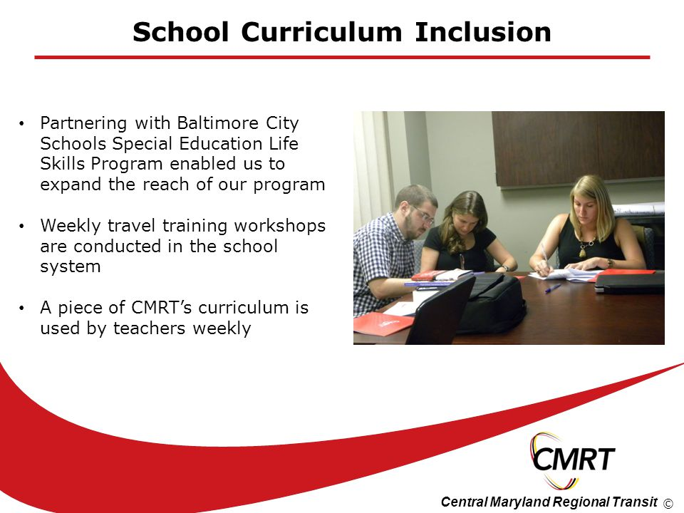 Central Maryland Regional Transit © School Curriculum Inclusion Partnering with Baltimore City Schools Special Education Life Skills Program enabled us to expand the reach of our program Weekly travel training workshops are conducted in the school system A piece of CMRTs curriculum is used by teachers weekly