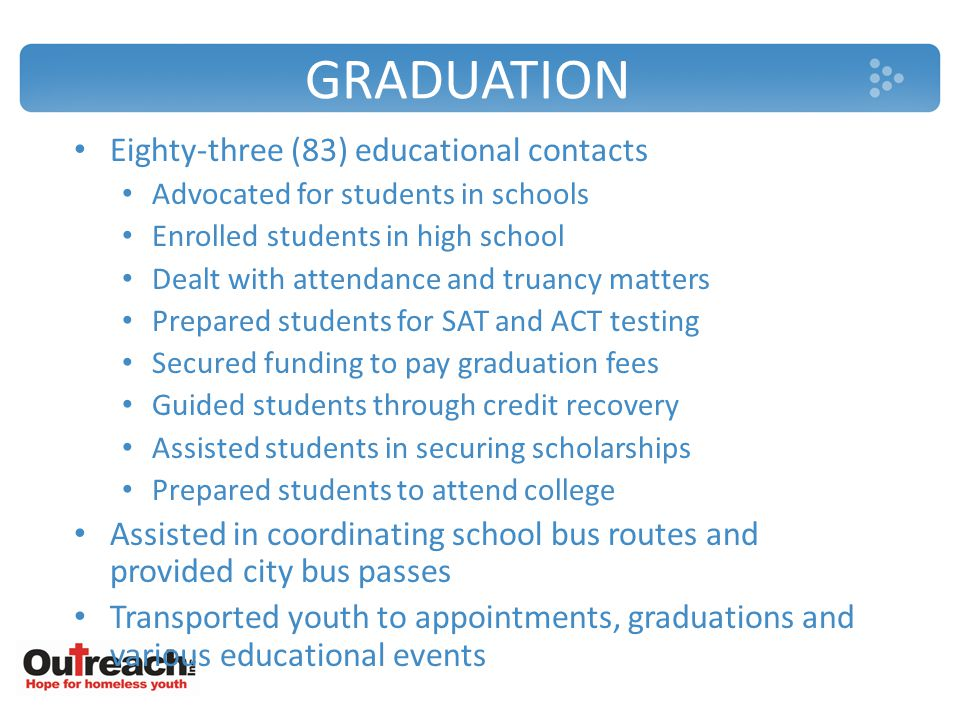 GRADUATION Eighty-three (83) educational contacts Advocated for students in schools Enrolled students in high school Dealt with attendance and truancy matters Prepared students for SAT and ACT testing Secured funding to pay graduation fees Guided students through credit recovery Assisted students in securing scholarships Prepared students to attend college Assisted in coordinating school bus routes and provided city bus passes Transported youth to appointments, graduations and various educational events