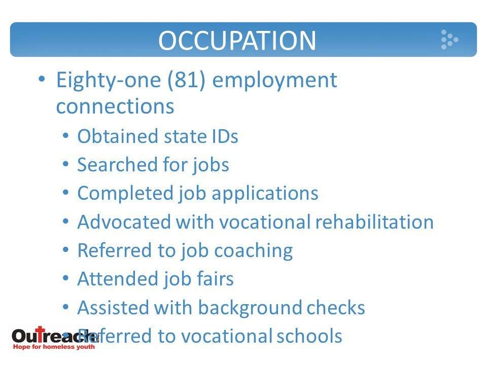 OCCUPATION Eighty-one (81) employment connections Obtained state IDs Searched for jobs Completed job applications Advocated with vocational rehabilitation Referred to job coaching Attended job fairs Assisted with background checks Referred to vocational schools