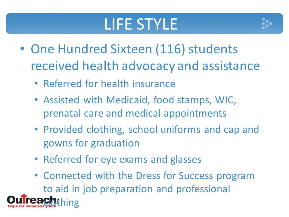 LIFE STYLE One Hundred Sixteen (116) students received health advocacy and assistance Referred for health insurance Assisted with Medicaid, food stamps, WIC, prenatal care and medical appointments Provided clothing, school uniforms and cap and gowns for graduation Referred for eye exams and glasses Connected with the Dress for Success program to aid in job preparation and professional clothing