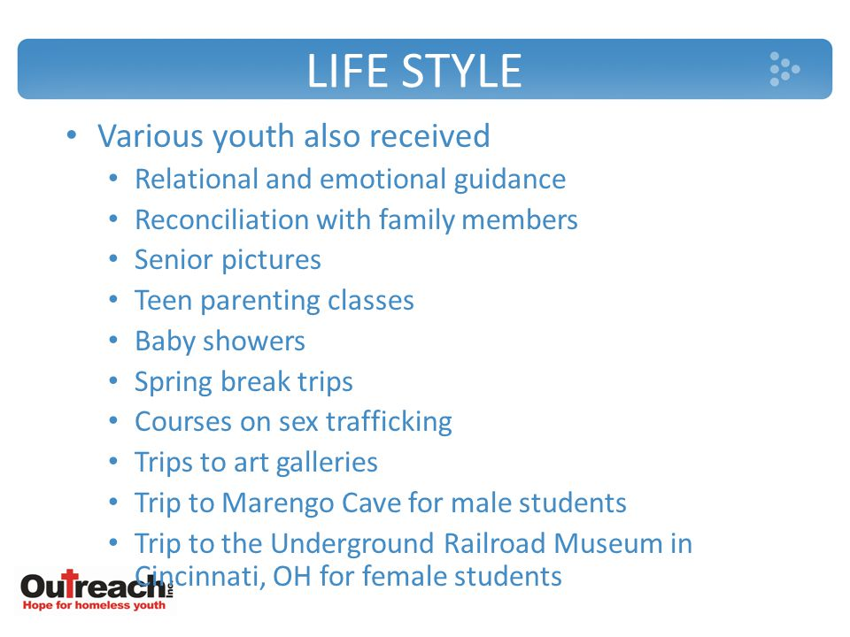 LIFE STYLE Various youth also received Relational and emotional guidance Reconciliation with family members Senior pictures Teen parenting classes Baby showers Spring break trips Courses on sex trafficking Trips to art galleries Trip to Marengo Cave for male students Trip to the Underground Railroad Museum in Cincinnati, OH for female students