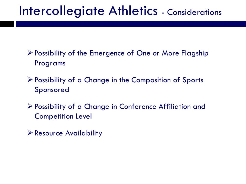 Intercollegiate Athletics - Considerations Possibility of the Emergence of One or More Flagship Programs Possibility of a Change in the Composition of Sports Sponsored Possibility of a Change in Conference Affiliation and Competition Level Resource Availability
