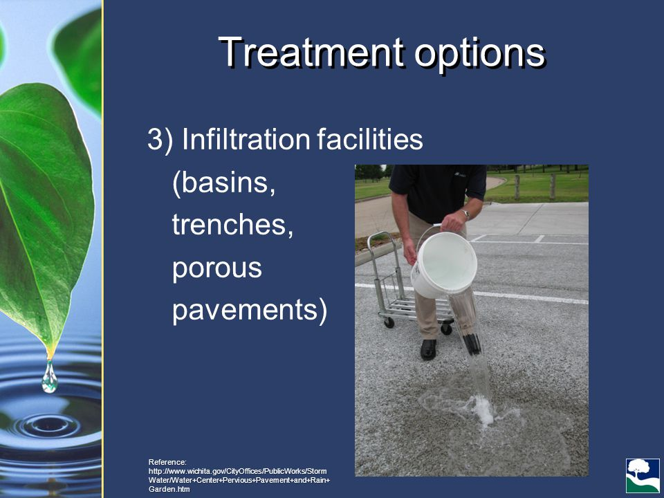 Treatment options 3) Infiltration facilities (basins, trenches, porous pavements) Reference: http://www.wichita.gov/CityOffices/PublicWorks/Storm Water/Water+Center+Pervious+Pavement+and+Rain+ Garden.htm