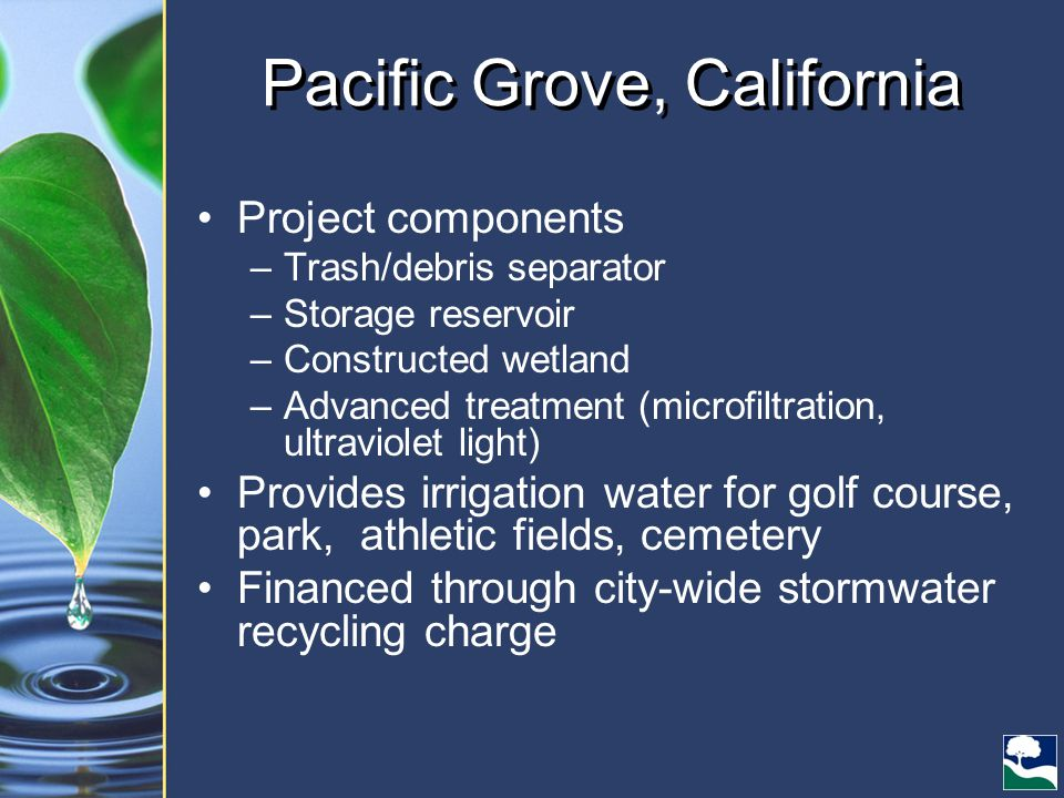 Pacific Grove, California Project components –Trash/debris separator –Storage reservoir –Constructed wetland –Advanced treatment (microfiltration, ultraviolet light) Provides irrigation water for golf course, park, athletic fields, cemetery Financed through city-wide stormwater recycling charge