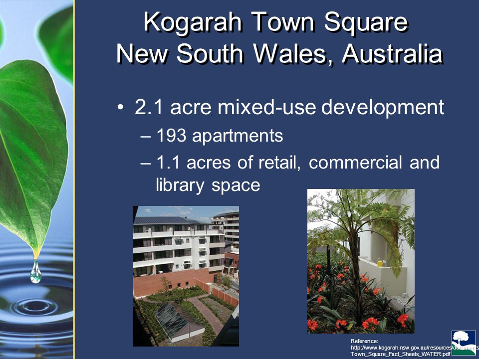Kogarah Town Square New South Wales, Australia 2.1 acre mixed-use development –193 apartments –1.1 acres of retail, commercial and library space Reference: http://www.kogarah.nsw.gov.au/resources/documents/ Town_Square_Fact_Sheets_WATER.pdf