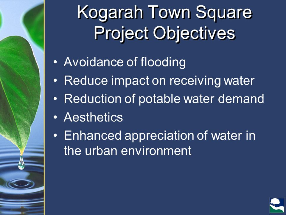 Kogarah Town Square Project Objectives Avoidance of flooding Reduce impact on receiving water Reduction of potable water demand Aesthetics Enhanced appreciation of water in the urban environment