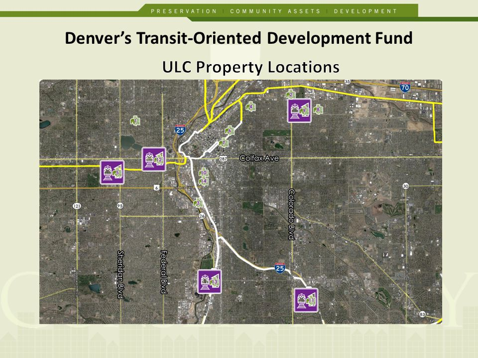 Goal: Preserve and create over 1,000 units of affordable housing near transit property acquisition land banking $15 million, 10 year fund, 3.43% fixed rate to Urban Land Conservancy Revolving Line of Credit 3-5 year sub-loans for acquisition 90% LTV on as-is basis Top 63% is Non-Recourse Enterprise serves as administrator Denvers Transit-Oriented Development Fund Structure