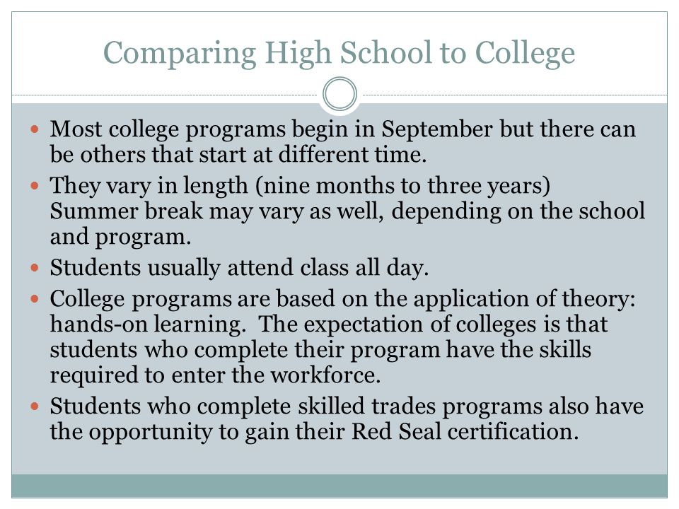 Comparing High School to College Most college programs begin in September but there can be others that start at different time. They vary in length (n