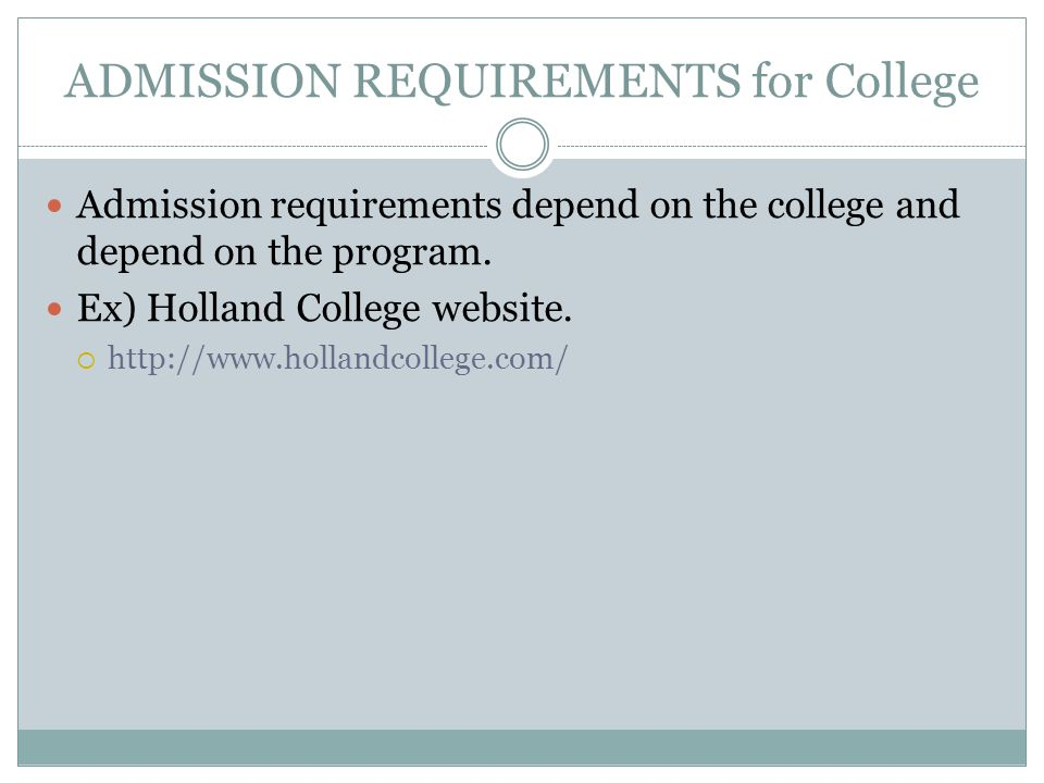 ADMISSION REQUIREMENTS for College Admission requirements depend on the college and depend on the program. Ex) Holland College website. http://www.hol