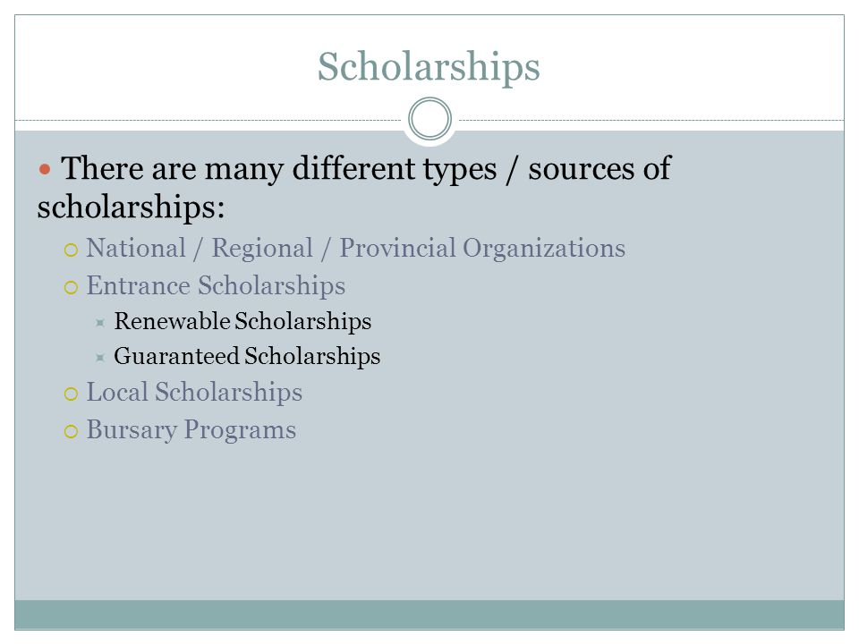 Scholarships There are many different types / sources of scholarships: National / Regional / Provincial Organizations Entrance Scholarships Renewable