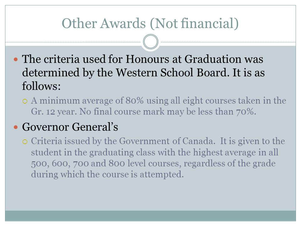 Other Awards (Not financial) The criteria used for Honours at Graduation was determined by the Western School Board. It is as follows: A minimum avera