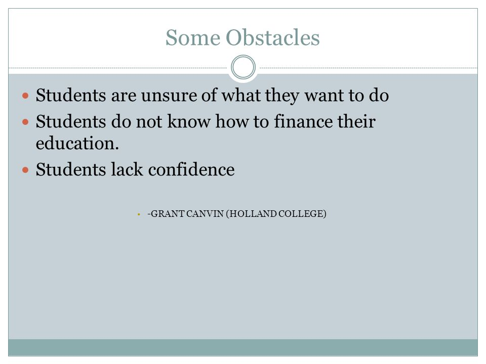 Some Obstacles Students are unsure of what they want to do Students do not know how to finance their education. Students lack confidence -GRANT CANVIN