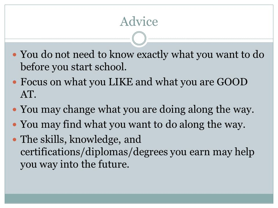 Advice You do not need to know exactly what you want to do before you start school. Focus on what you LIKE and what you are GOOD AT. You may change wh