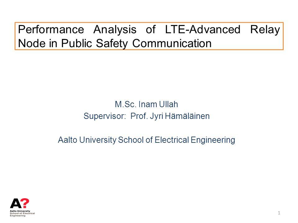 Performance Analysis of LTE-Advanced Relay Node in Public Safety Communication M.Sc. Inam Ullah Supervisor: Prof. Jyri Hämäläinen Aalto University Sch