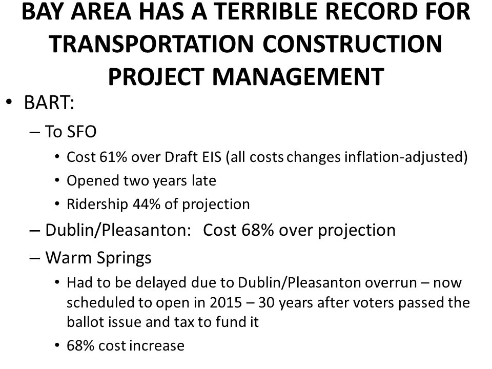 BAY AREA HAS A TERRIBLE RECORD FOR TRANSPORTATION CONSTRUCTION PROJECT MANAGEMENT BART: – To SFO Cost 61% over Draft EIS (all costs changes inflation-adjusted) Opened two years late Ridership 44% of projection – Dublin/Pleasanton: Cost 68% over projection – Warm Springs Had to be delayed due to Dublin/Pleasanton overrun – now scheduled to open in 2015 – 30 years after voters passed the ballot issue and tax to fund it 68% cost increase