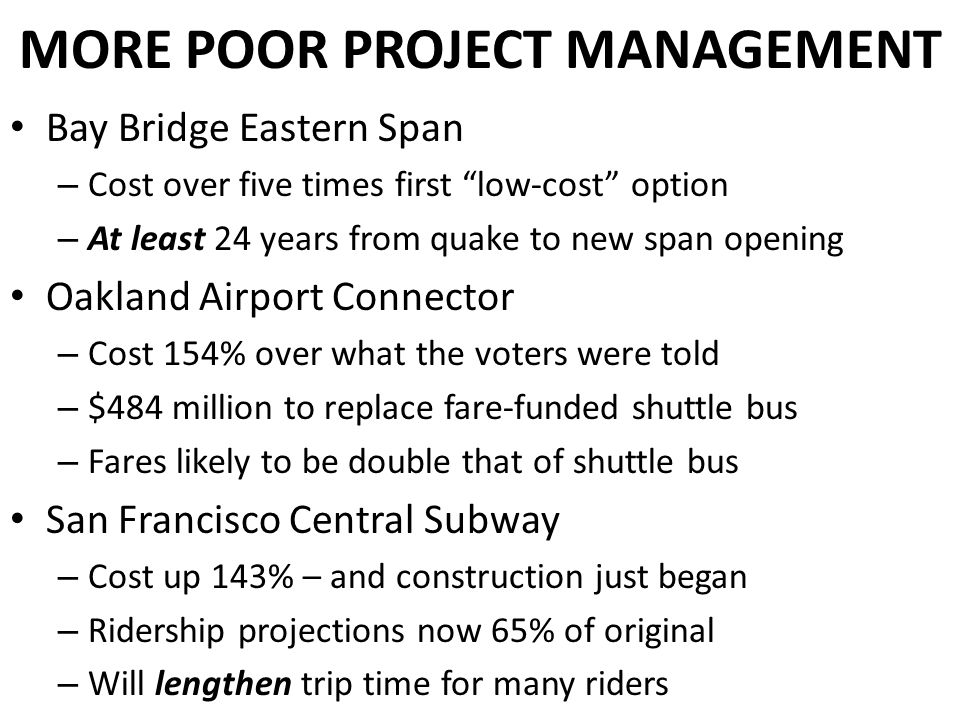 MORE POOR PROJECT MANAGEMENT Bay Bridge Eastern Span – Cost over five times first low-cost option – At least 24 years from quake to new span opening Oakland Airport Connector – Cost 154% over what the voters were told – $484 million to replace fare-funded shuttle bus – Fares likely to be double that of shuttle bus San Francisco Central Subway – Cost up 143% – and construction just began – Ridership projections now 65% of original – Will lengthen trip time for many riders