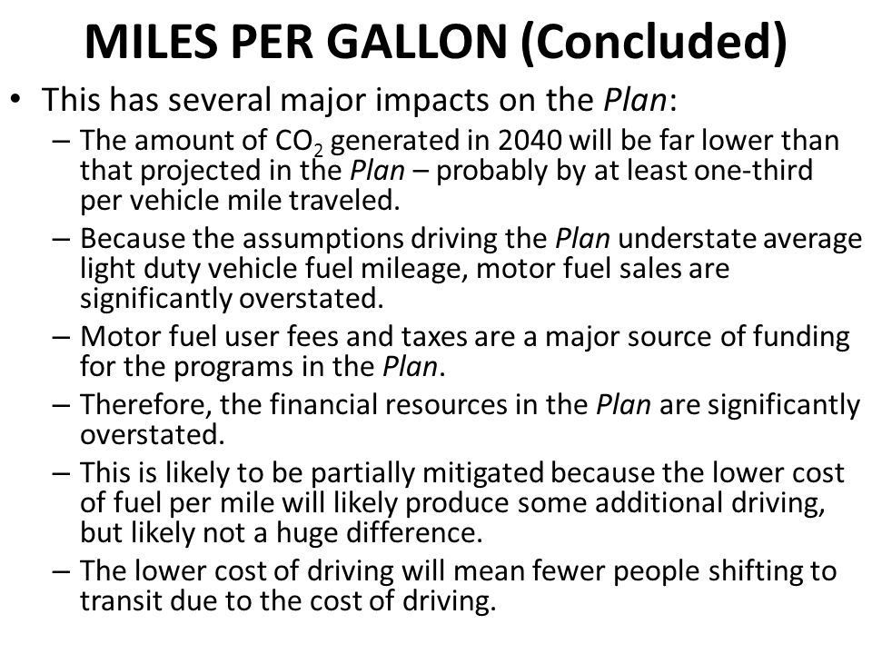 MILES PER GALLON (Concluded) This has several major impacts on the Plan: – The amount of CO 2 generated in 2040 will be far lower than that projected in the Plan – probably by at least one-third per vehicle mile traveled.