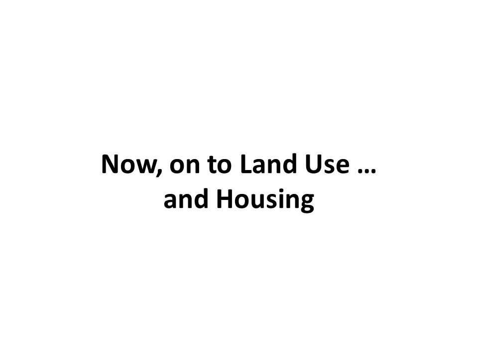 Now, on to Land Use … and Housing