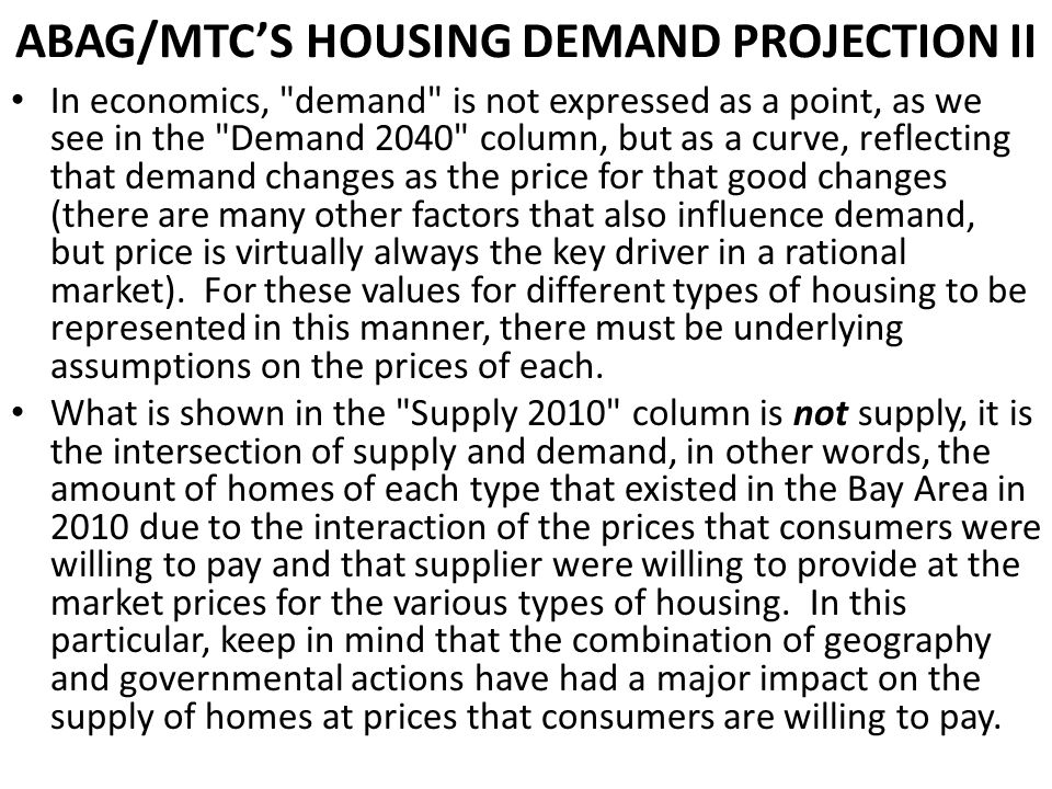 ABAG/MTCS HOUSING DEMAND PROJECTION II In economics, demand is not expressed as a point, as we see in the Demand 2040 column, but as a curve, reflecting that demand changes as the price for that good changes (there are many other factors that also influence demand, but price is virtually always the key driver in a rational market).