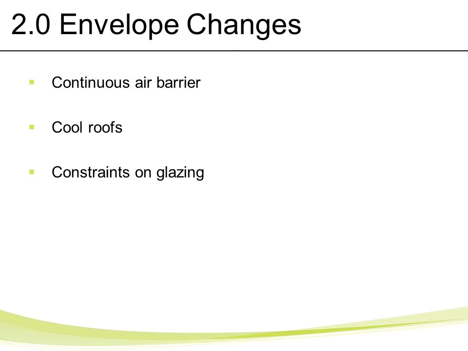 2.0 Envelope Changes Continuous air barrier Cool roofs Constraints on glazing