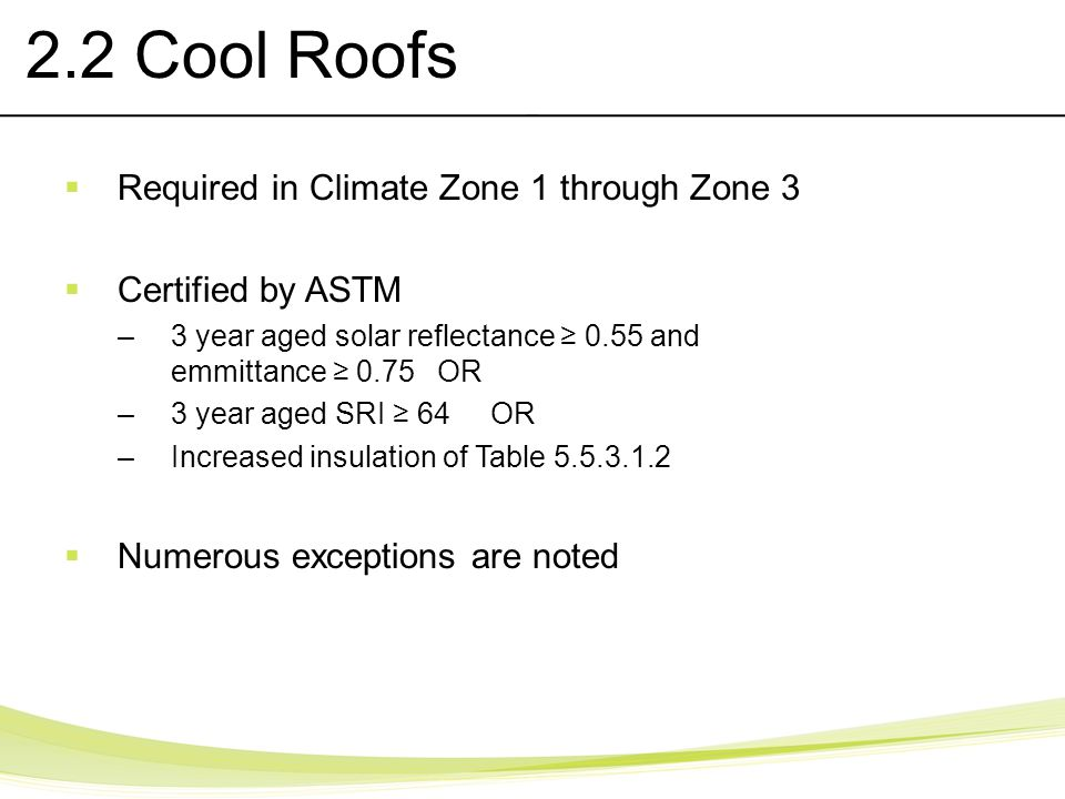 2.2 Cool Roofs Required in Climate Zone 1 through Zone 3 Certified by ASTM –3 year aged solar reflectance 0.55 and emmittance 0.75 OR –3 year aged SRI