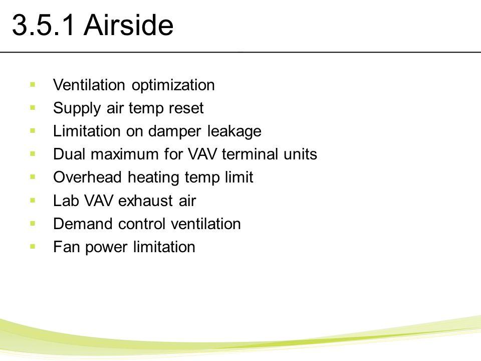 3.5.1 Airside Ventilation optimization Supply air temp reset Limitation on damper leakage Dual maximum for VAV terminal units Overhead heating temp li