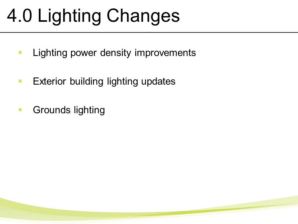 4.0 Lighting Changes Lighting power density improvements Exterior building lighting updates Grounds lighting