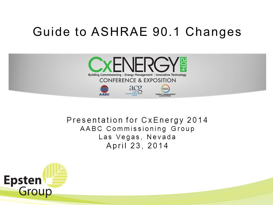 Guide to ASHRAE 90.1 Changes Presentation for CxEnergy 2014 AABC Commissioning Group Las Vegas, Nevada April 23, 2014