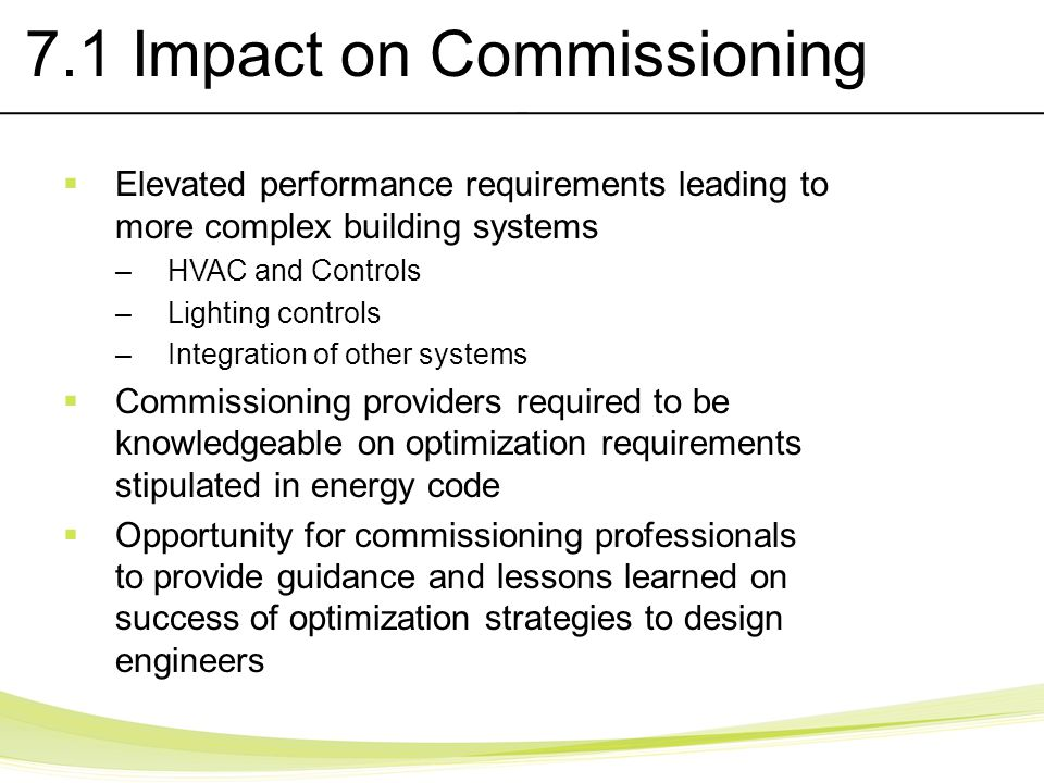 7.1 Impact on Commissioning Elevated performance requirements leading to more complex building systems –HVAC and Controls –Lighting controls –Integrat